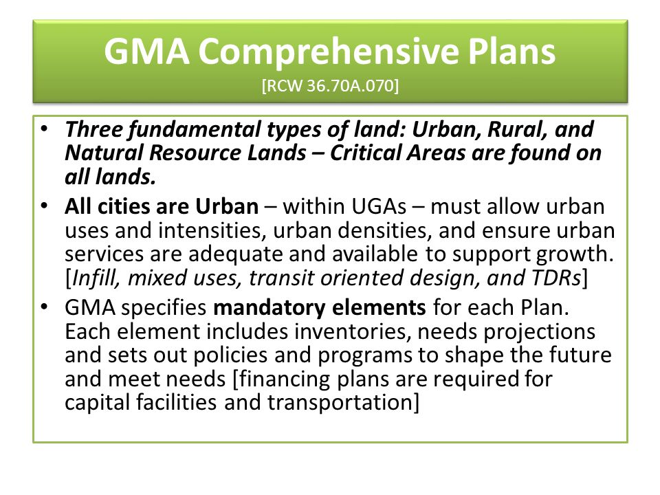 GMA Comprehensive Plans [RCW 36.70A.070] Three fundamental types of land: Urban, Rural, and Natural Resource Lands – Critical Areas are found on all l