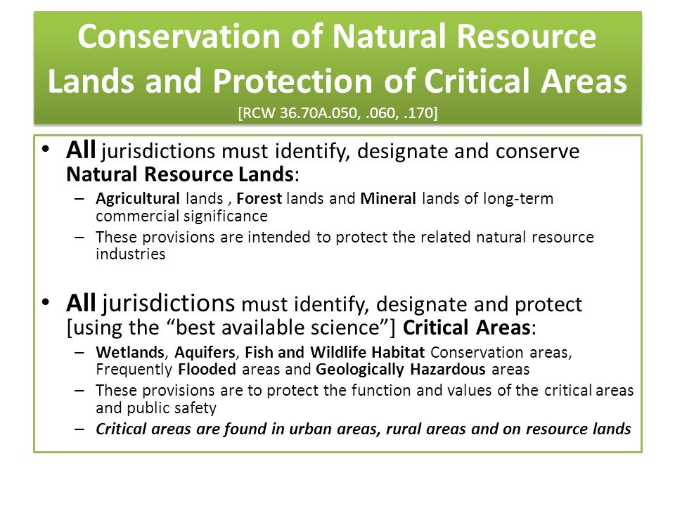 Conservation of Natural Resource Lands and Protection of Critical Areas [RCW 36.70A.050,.060,.170] All jurisdictions must identify, designate and conserve Natural Resource Lands: – Agricultural lands, Forest lands and Mineral lands of long-term commercial significance – These provisions are intended to protect the related natural resource industries All jurisdictions must identify, designate and protect [using the best available science ] Critical Areas: – Wetlands, Aquifers, Fish and Wildlife Habitat Conservation areas, Frequently Flooded areas and Geologically Hazardous areas – These provisions are to protect the function and values of the critical areas and public safety – Critical areas are found in urban areas, rural areas and on resource lands
