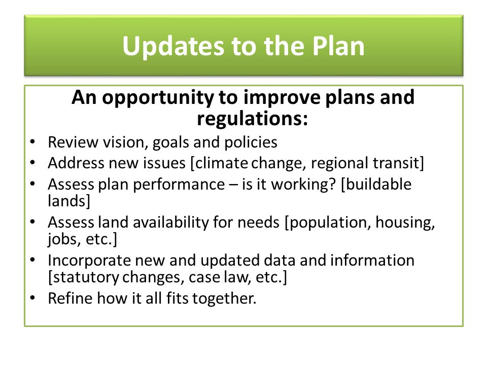 Updates to the Plan An opportunity to improve plans and regulations: Review vision, goals and policies Address new issues [climate change, regional tr