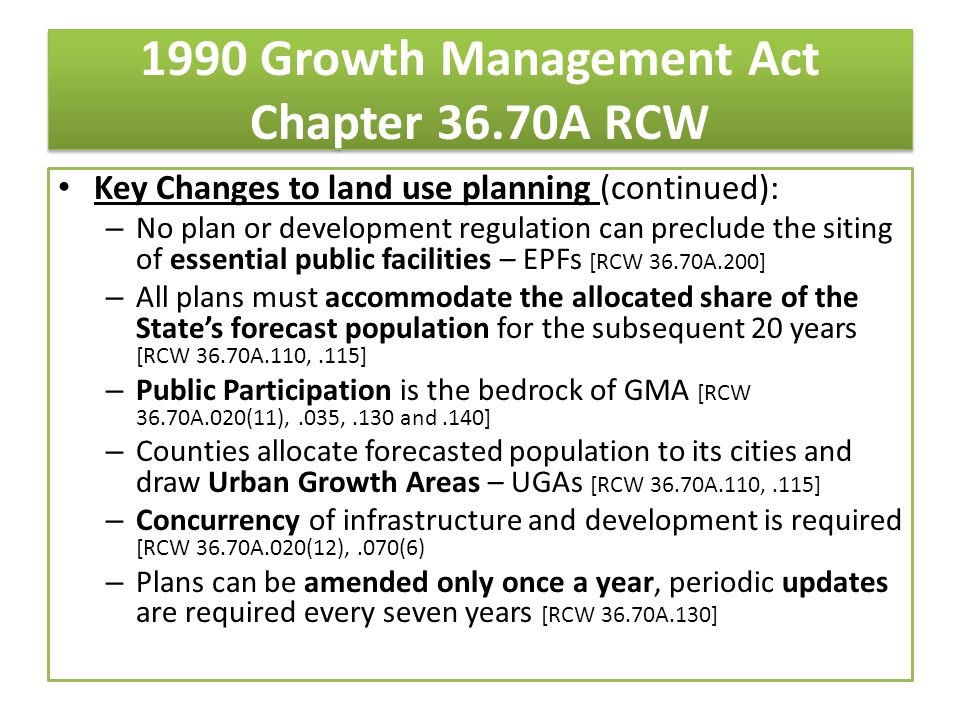 1990 Growth Management Act Chapter 36.70A RCW Key Changes to land use planning (continued): – No plan or development regulation can preclude the siting of essential public facilities – EPFs [RCW 36.70A.200] – All plans must accommodate the allocated share of the State's forecast population for the subsequent 20 years [RCW 36.70A.110,.115] – Public Participation is the bedrock of GMA [RCW 36.70A.020(11),.035,.130 and.140] – Counties allocate forecasted population to its cities and draw Urban Growth Areas – UGAs [RCW 36.70A.110,.115] – Concurrency of infrastructure and development is required [RCW 36.70A.020(12),.070(6) – Plans can be amended only once a year, periodic updates are required every seven years [RCW 36.70A.130]