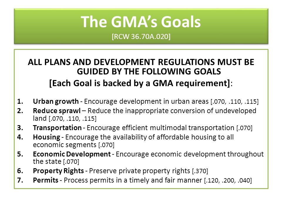 The GMA's Goals [RCW 36.70A.020] ALL PLANS AND DEVELOPMENT REGULATIONS MUST BE GUIDED BY THE FOLLOWING GOALS [Each Goal is backed by a GMA requirement