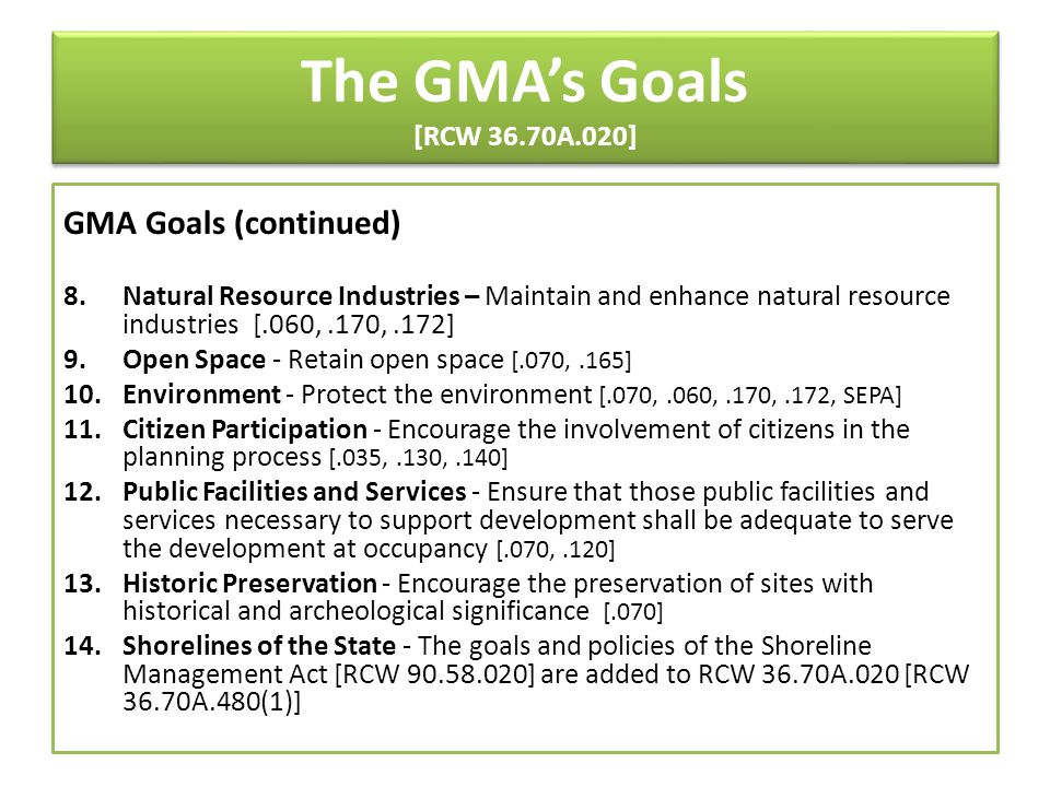 The GMA's Goals [RCW 36.70A.020] GMA Goals (continued) 8.Natural Resource Industries – Maintain and enhance natural resource industries [.060,.170,.17