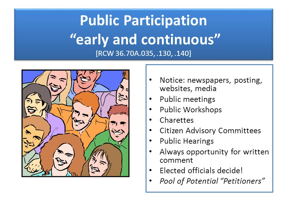 Public Participation early and continuous [RCW 36.70A.035,.130,.140] Notice: newspapers, posting, websites, media Public meetings Public Workshops Charettes Citizen Advisory Committees Public Hearings Always opportunity for written comment Elected officials decide.