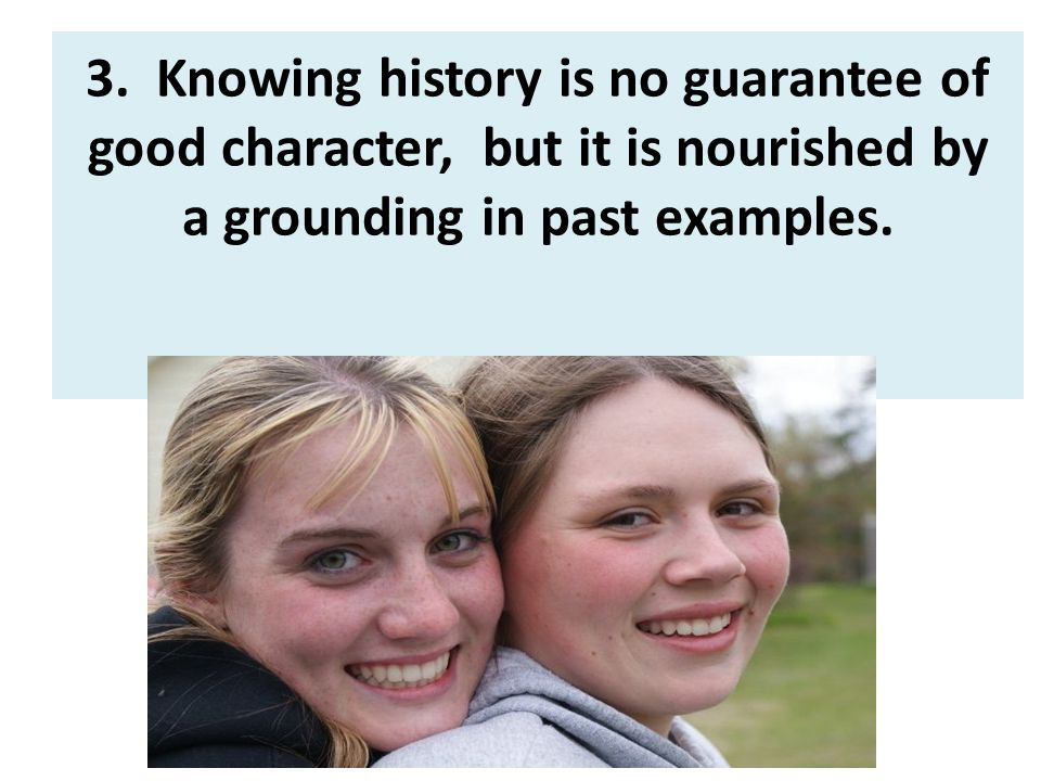 3. Knowing history is no guarantee of good character, but it is nourished by a grounding in past examples.