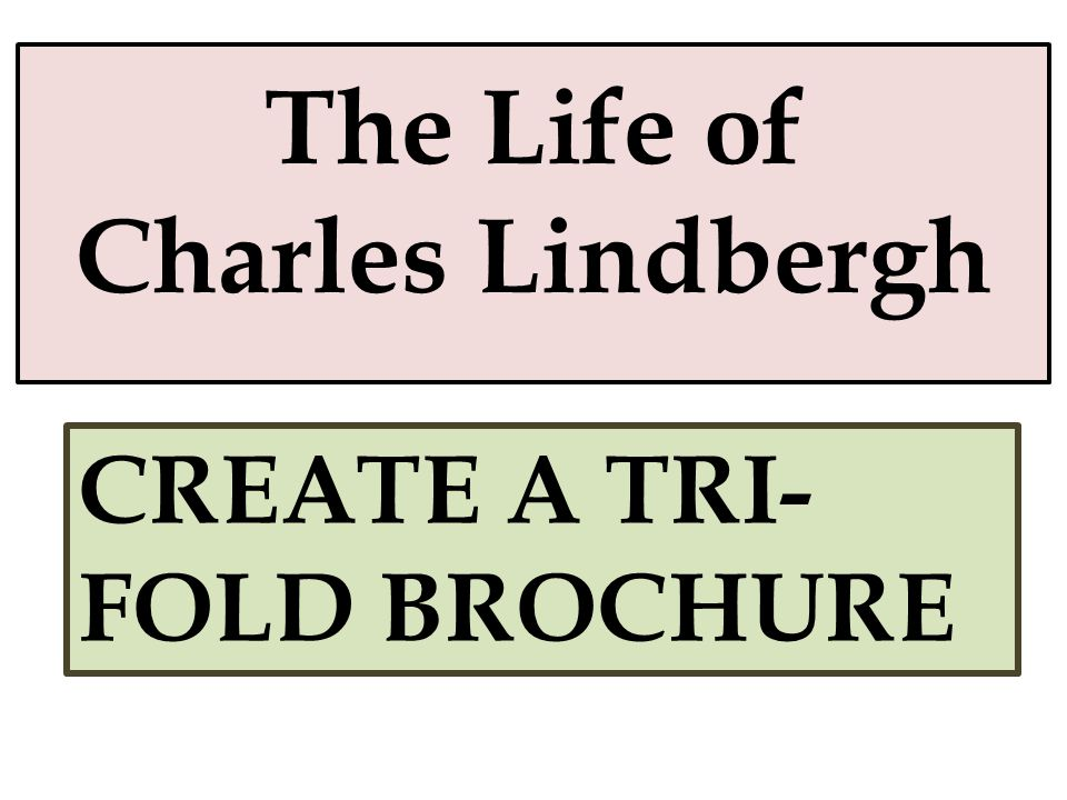 The Life of Charles Lindbergh CREATE A TRI- FOLD BROCHURE