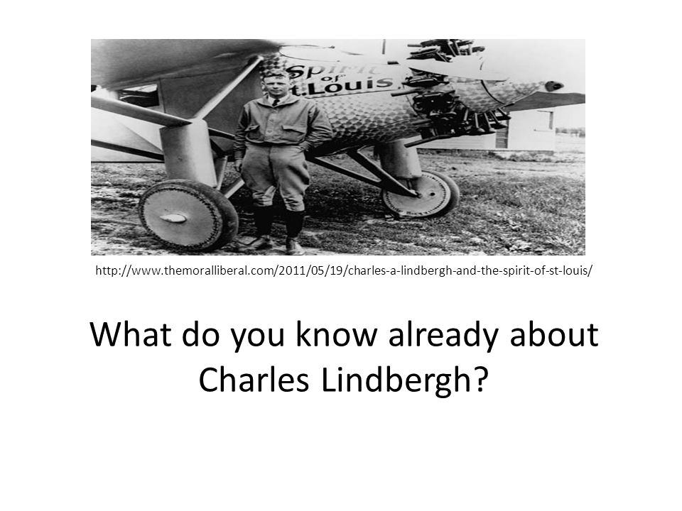 http://www.themoralliberal.com/2011/05/19/charles-a-lindbergh-and-the-spirit-of-st-louis/ What do you know already about Charles Lindbergh