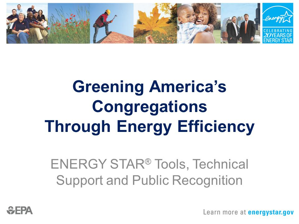 Greening America's Congregations Through Energy Efficiency ENERGY STAR ® Tools, Technical Support and Public Recognition