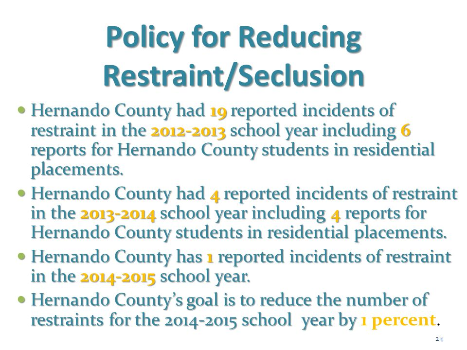 Policy for Reducing Restraint/Seclusion Hernando County had 19reported incidents of restraint in the2012-2013school year including 6 reports for Herna