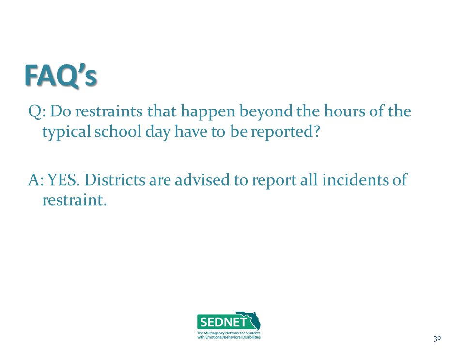 FAQ's Q: Do restraints that happen beyond the hours of the typical school day have to be reported? A: YES. Districts are advised to report all inciden