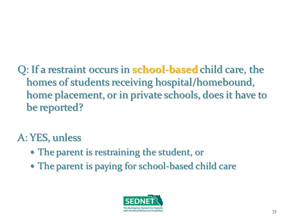 Q: If a restraint occurs in school-basedchild care, the homes of students receiving hospital/homebound, home placement, or in private schools, does it