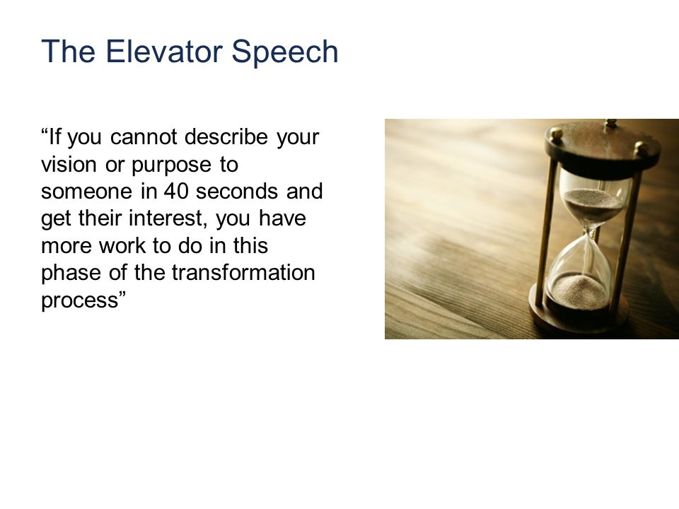The Elevator Speech If you cannot describe your vision or purpose to someone in 40 seconds and get their interest, you have more work to do in this phase of the transformation process