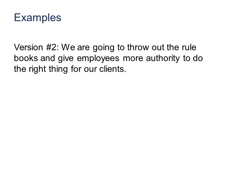 Examples Version #2: We are going to throw out the rule books and give employees more authority to do the right thing for our clients.