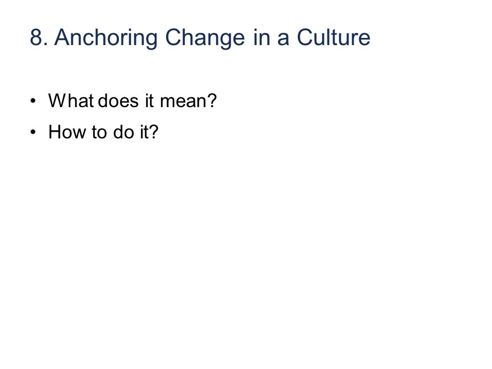 8. Anchoring Change in a Culture What does it mean How to do it