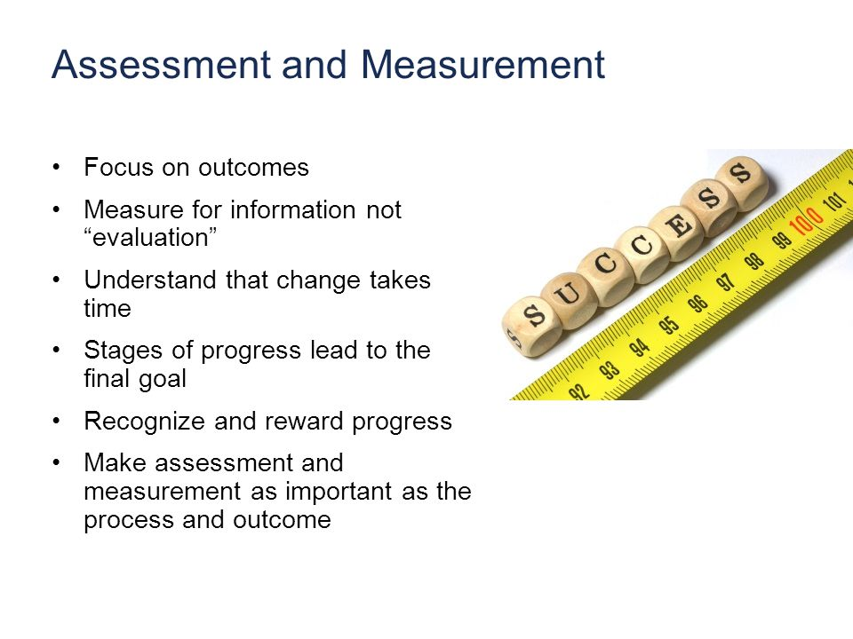 Assessment and Measurement Focus on outcomes Measure for information not evaluation Understand that change takes time Stages of progress lead to the final goal Recognize and reward progress Make assessment and measurement as important as the process and outcome
