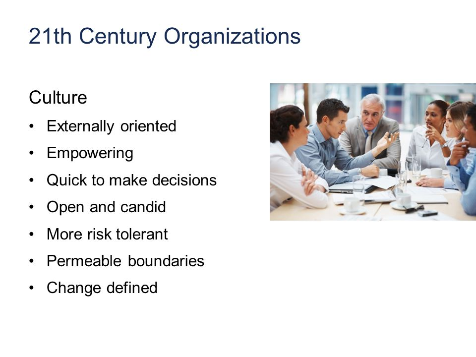21th Century Organizations Culture Externally oriented Empowering Quick to make decisions Open and candid More risk tolerant Permeable boundaries Change defined