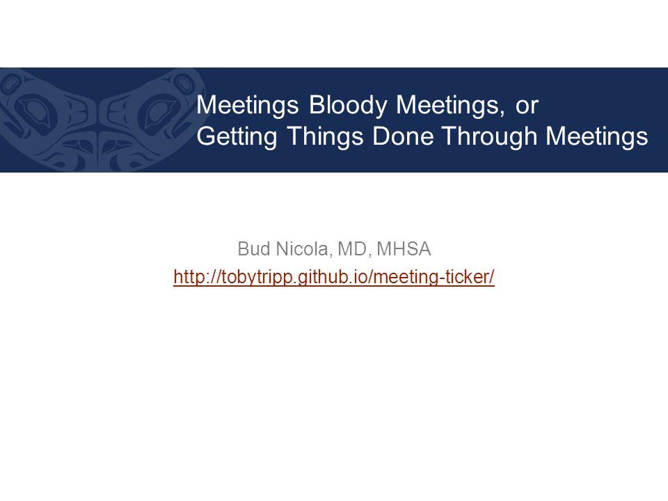 Bud Nicola, MD, MHSA http://tobytripp.github.io/meeting-ticker/ Meetings Bloody Meetings, or Getting Things Done Through Meetings