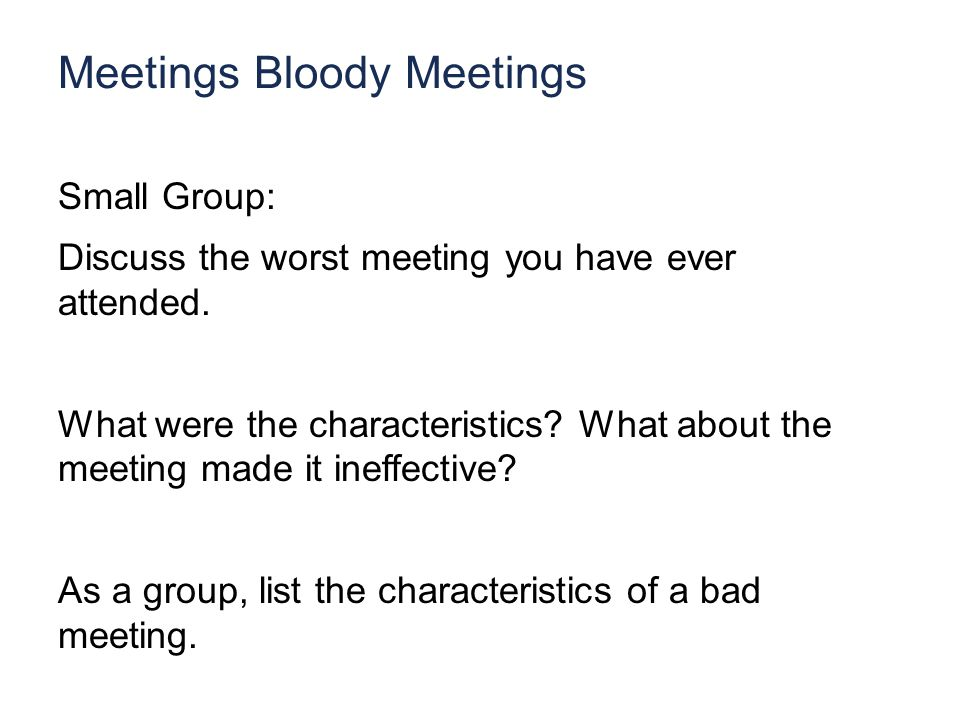 Meetings Bloody Meetings Small Group: Discuss the worst meeting you have ever attended.