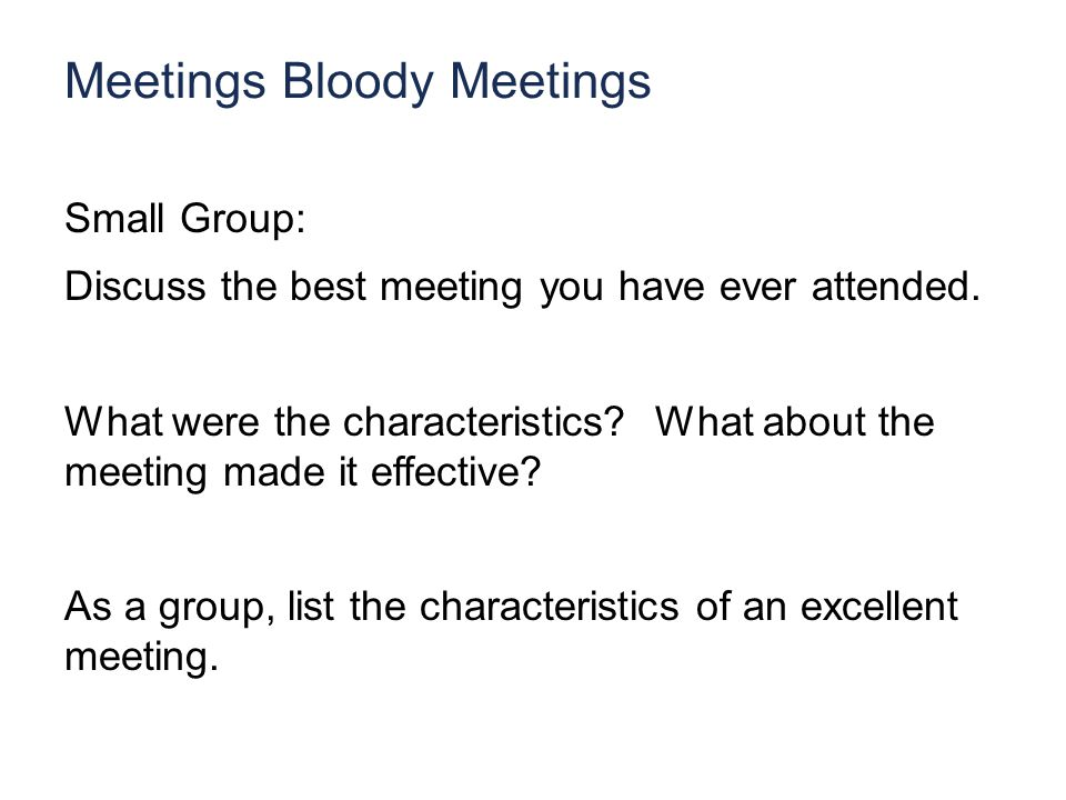 Meetings Bloody Meetings Small Group: Discuss the best meeting you have ever attended.