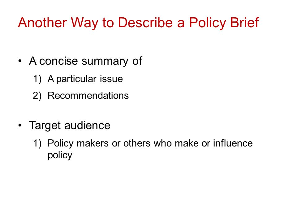 Another Way to Describe a Policy Brief A concise summary of 1)A particular issue 2)Recommendations Target audience 1)Policy makers or others who make or influence policy