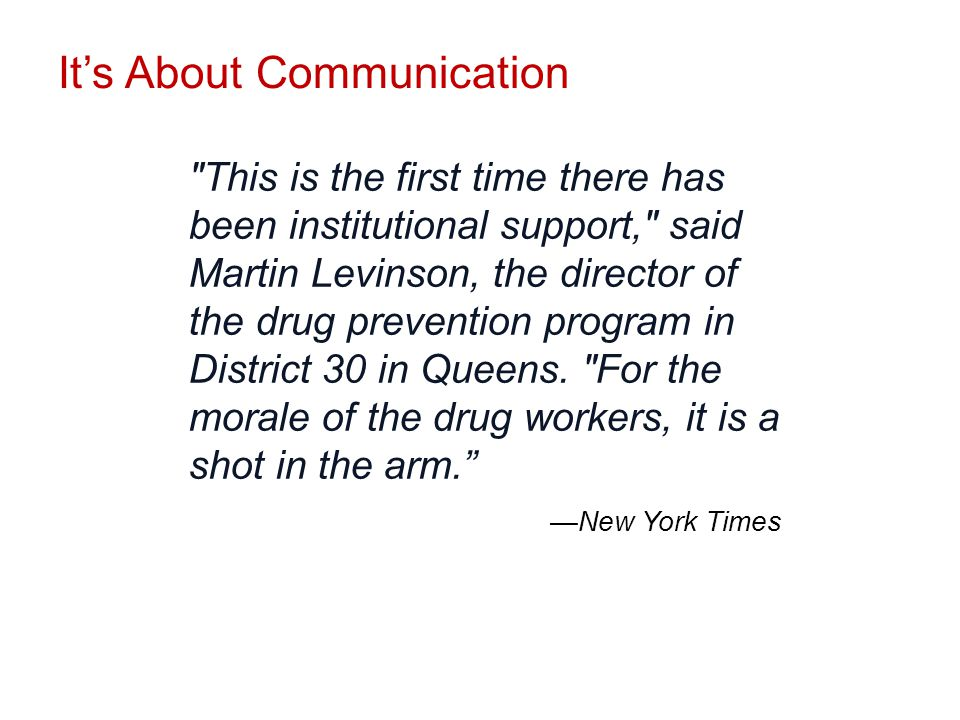 It's About Communication This is the first time there has been institutional support, said Martin Levinson, the director of the drug prevention program in District 30 in Queens.