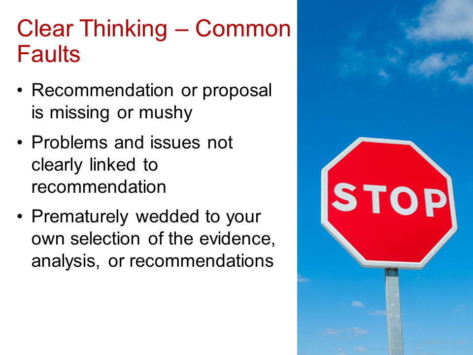 Clear Thinking – Common Faults Recommendation or proposal is missing or mushy Problems and issues not clearly linked to recommendation Prematurely wedded to your own selection of the evidence, analysis, or recommendations