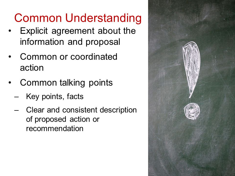 Common Understanding Explicit agreement about the information and proposal Common or coordinated action Common talking points –Key points, facts –Clear and consistent description of proposed action or recommendation