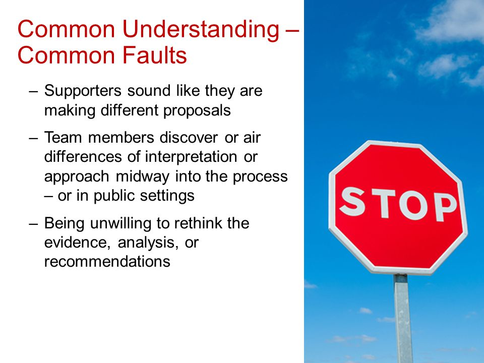 Common Understanding – Common Faults –Supporters sound like they are making different proposals –Team members discover or air differences of interpretation or approach midway into the process – or in public settings –Being unwilling to rethink the evidence, analysis, or recommendations