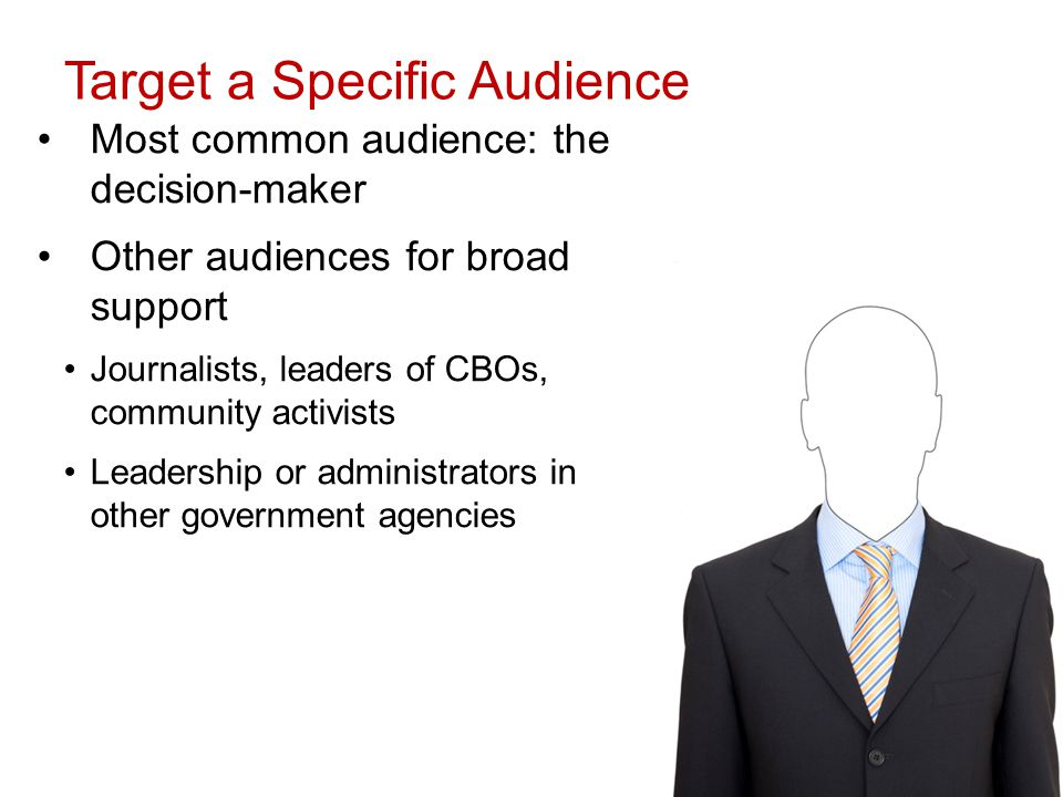 Target a Specific Audience Most common audience: the decision-maker Other audiences for broad support Journalists, leaders of CBOs, community activists Leadership or administrators in other government agencies