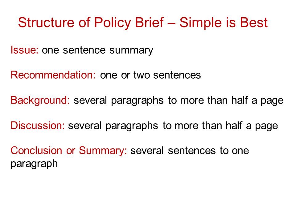 Structure of Policy Brief – Simple is Best Issue: one sentence summary Recommendation: one or two sentences Background: several paragraphs to more than half a page Discussion: several paragraphs to more than half a page Conclusion or Summary: several sentences to one paragraph