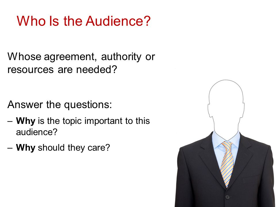 Who Is the Audience. Whose agreement, authority or resources are needed.