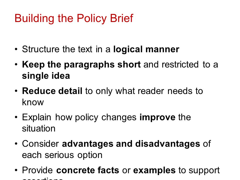 Building the Policy Brief Structure the text in a logical manner Keep the paragraphs short and restricted to a single idea Reduce detail to only what reader needs to know Explain how policy changes improve the situation Consider advantages and disadvantages of each serious option Provide concrete facts or examples to support assertions Use more headings and subheadings Re-read each paragraph and ask yourself so what