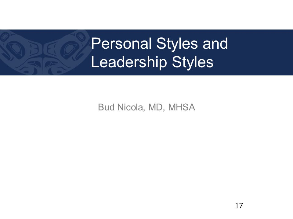 Bud Nicola, MD, MHSA Personal Styles and Leadership Styles 17