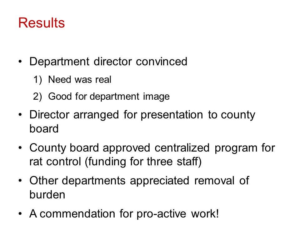 Results Department director convinced 1)Need was real 2)Good for department image Director arranged for presentation to county board County board approved centralized program for rat control (funding for three staff) Other departments appreciated removal of burden A commendation for pro-active work!