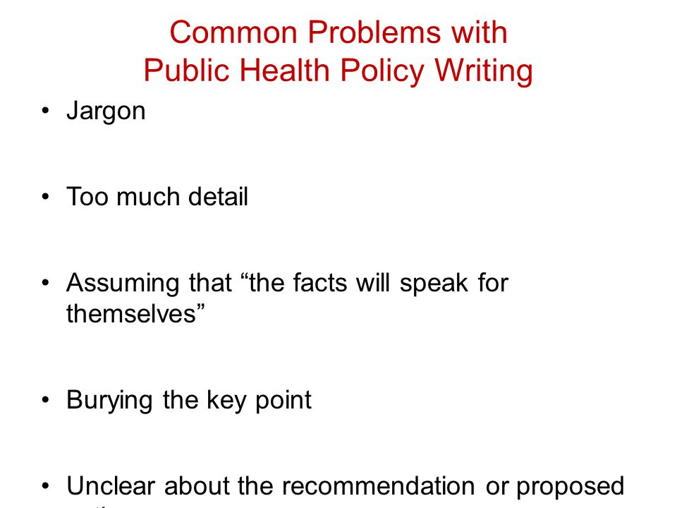 Common Problems with Public Health Policy Writing Jargon Too much detail Assuming that the facts will speak for themselves Burying the key point Unclear about the recommendation or proposed action 1)Discussion focuses excessively on the problem and little about the possible solutions