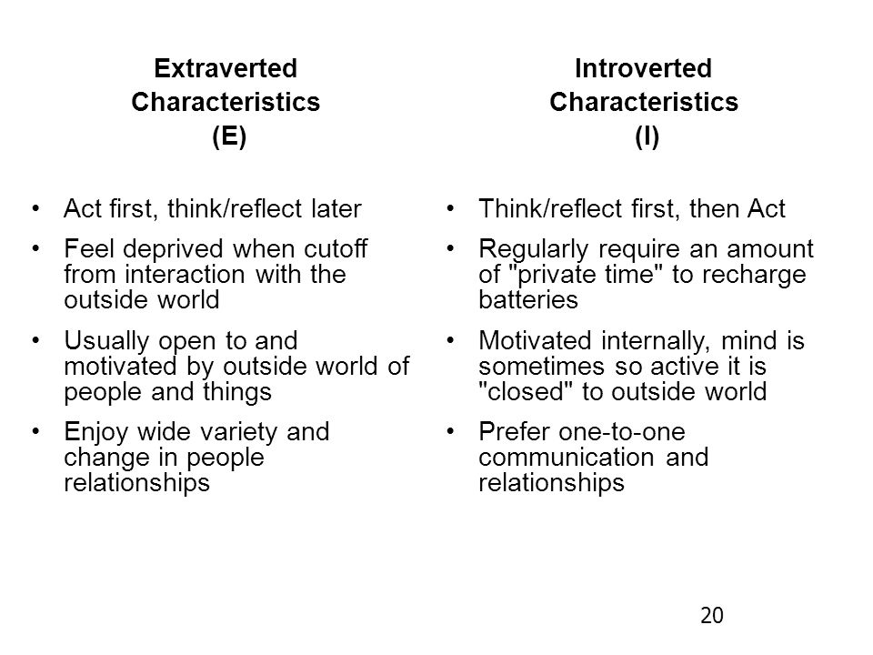 Extraverted Characteristics (E) Act first, think/reflect later Feel deprived when cutoff from interaction with the outside world Usually open to and motivated by outside world of people and things Enjoy wide variety and change in people relationships Introverted Characteristics (I) Think/reflect first, then Act Regularly require an amount of private time to recharge batteries Motivated internally, mind is sometimes so active it is closed to outside world Prefer one-to-one communication and relationships 20