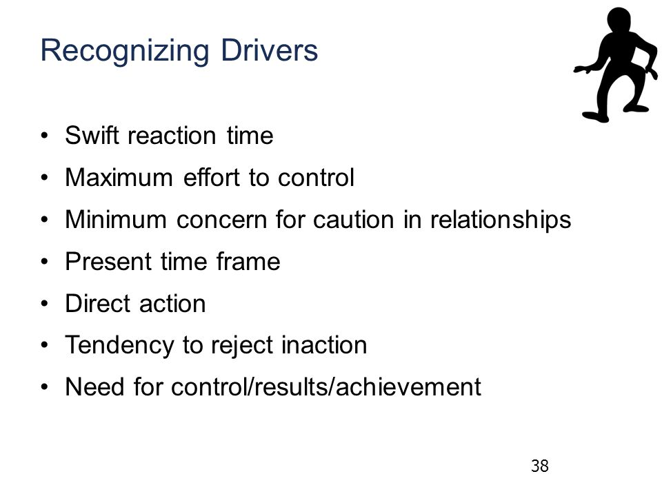 Recognizing Drivers Swift reaction time Maximum effort to control Minimum concern for caution in relationships Present time frame Direct action Tendency to reject inaction Need for control/results/achievement 38