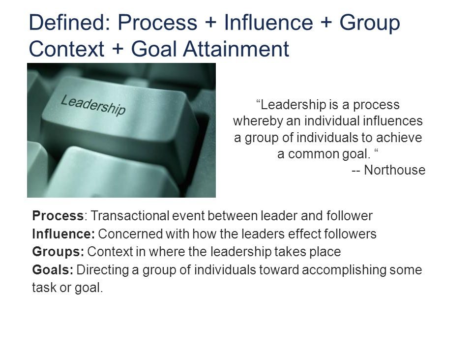 Process: Transactional event between leader and follower Influence: Concerned with how the leaders effect followers Groups: Context in where the leadership takes place Goals: Directing a group of individuals toward accomplishing some task or goal.