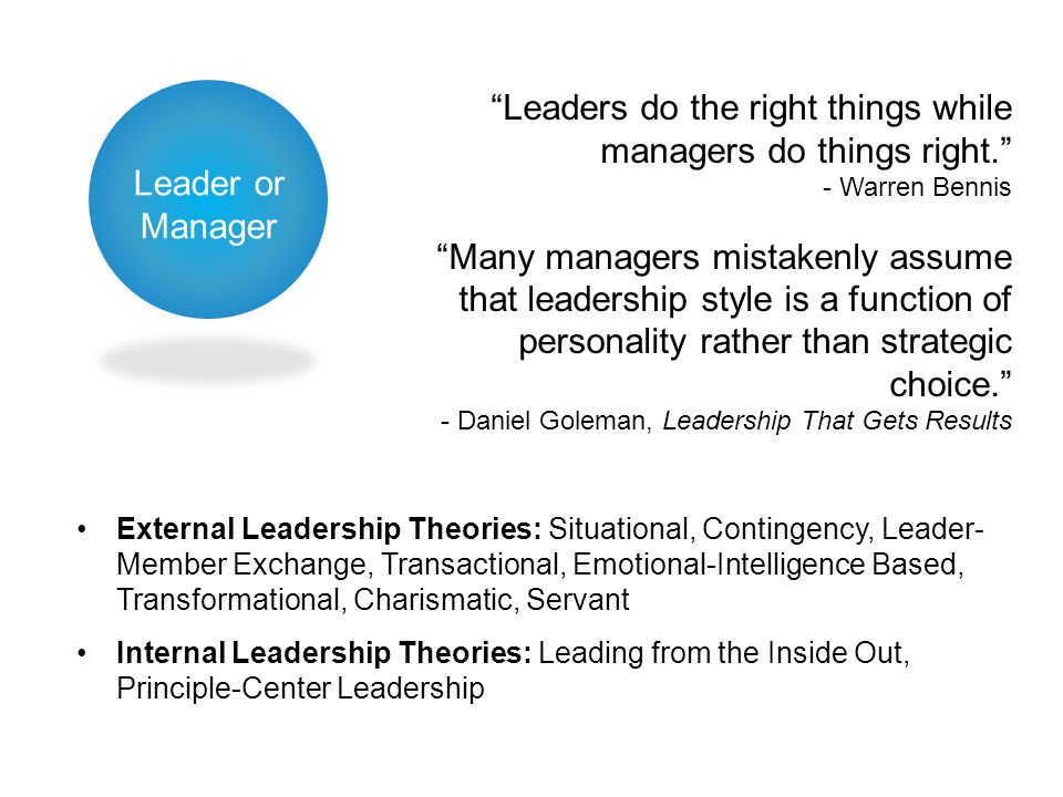 Leader or Manager External Leadership Theories: Situational, Contingency, Leader- Member Exchange, Transactional, Emotional-Intelligence Based, Transformational, Charismatic, Servant Internal Leadership Theories: Leading from the Inside Out, Principle-Center Leadership Leaders do the right things while managers do things right. - Warren Bennis Many managers mistakenly assume that leadership style is a function of personality rather than strategic choice. - Daniel Goleman, Leadership That Gets Results