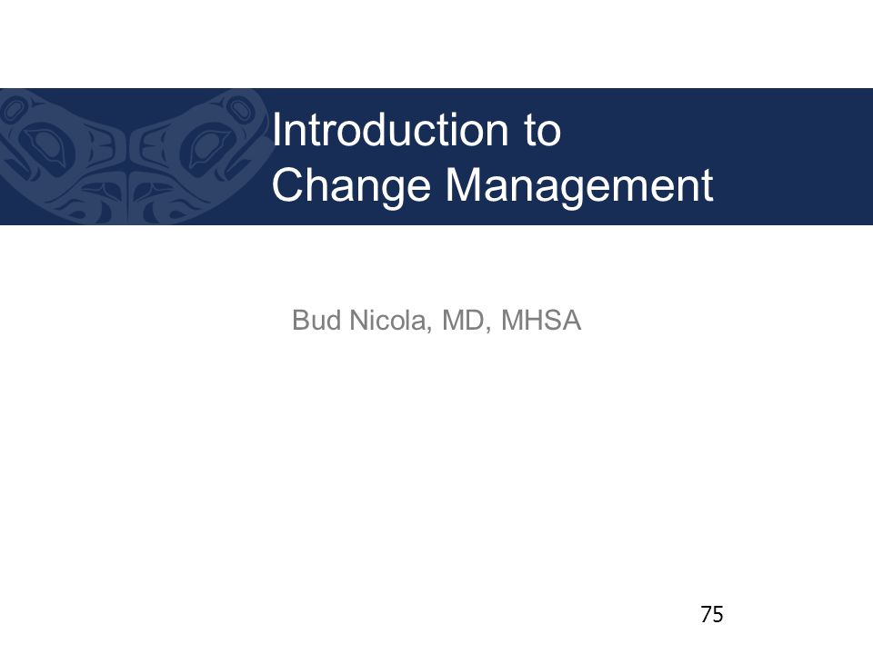 Bud Nicola, MD, MHSA Introduction to Change Management 75