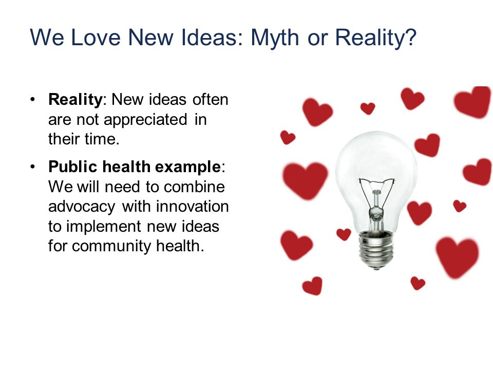 We Love New Ideas: Myth or Reality. Reality: New ideas often are not appreciated in their time.