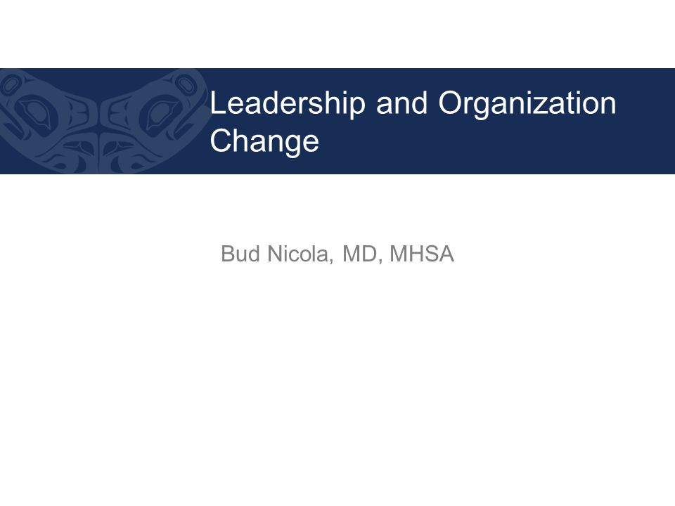 Bud Nicola, MD, MHSA Leadership and Organization Change