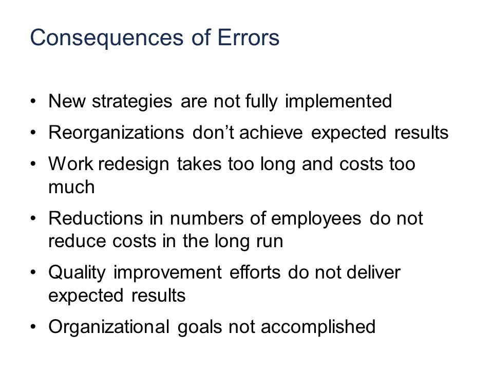 Consequences of Errors New strategies are not fully implemented Reorganizations don't achieve expected results Work redesign takes too long and costs too much Reductions in numbers of employees do not reduce costs in the long run Quality improvement efforts do not deliver expected results Organizational goals not accomplished