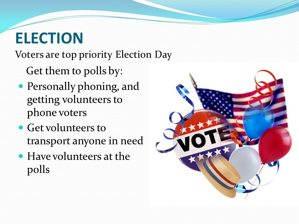 ELECTION Voters are top priority Election Day Get them to polls by: Personally phoning, and getting volunteers to phone voters Get volunteers to transport anyone in need Have volunteers at the polls