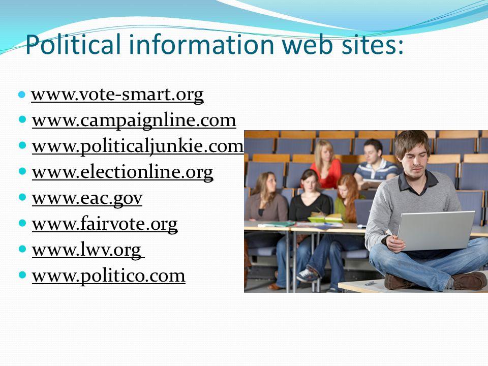 Political information web sites:  www.vote-smart.org www.campaignline.com www.politicaljunkie.com www.electionline.org www.eac.gov www.fairvote.org w