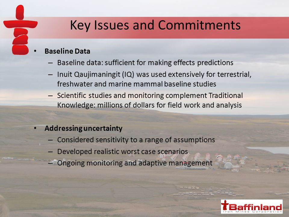 Key Issues and Commitments Baseline Data – Baseline data: sufficient for making effects predictions – Inuit Qaujimaningit (IQ) was used extensively for terrestrial, freshwater and marine mammal baseline studies – Scientific studies and monitoring complement Traditional Knowledge: millions of dollars for field work and analysis Addressing uncertainty – Considered sensitivity to a range of assumptions – Developed realistic worst case scenarios – Ongoing monitoring and adaptive management