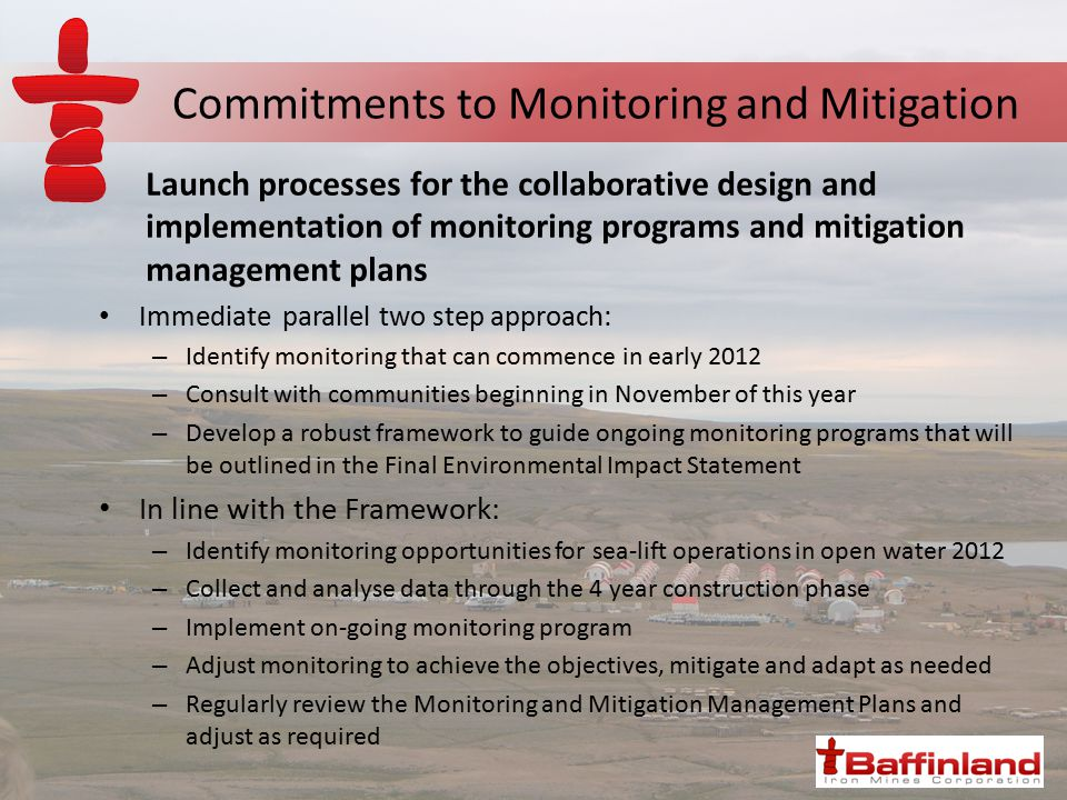 Commitments to Monitoring and Mitigation Launch processes for the collaborative design and implementation of monitoring programs and mitigation management plans Immediate parallel two step approach: – Identify monitoring that can commence in early 2012 – Consult with communities beginning in November of this year – Develop a robust framework to guide ongoing monitoring programs that will be outlined in the Final Environmental Impact Statement In line with the Framework: – Identify monitoring opportunities for sea-lift operations in open water 2012 – Collect and analyse data through the 4 year construction phase – Implement on-going monitoring program – Adjust monitoring to achieve the objectives, mitigate and adapt as needed – Regularly review the Monitoring and Mitigation Management Plans and adjust as required