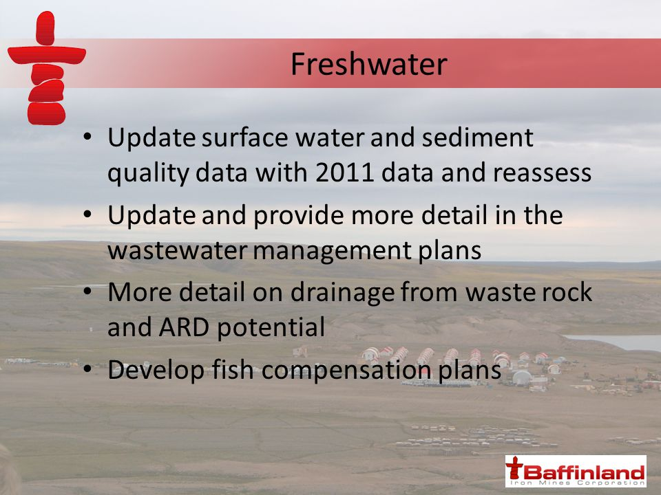 Freshwater Update surface water and sediment quality data with 2011 data and reassess Update and provide more detail in the wastewater management plans More detail on drainage from waste rock and ARD potential Develop fish compensation plans