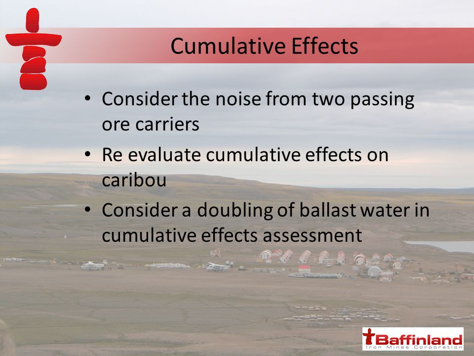 Cumulative Effects Consider the noise from two passing ore carriers Re evaluate cumulative effects on caribou Consider a doubling of ballast water in cumulative effects assessment