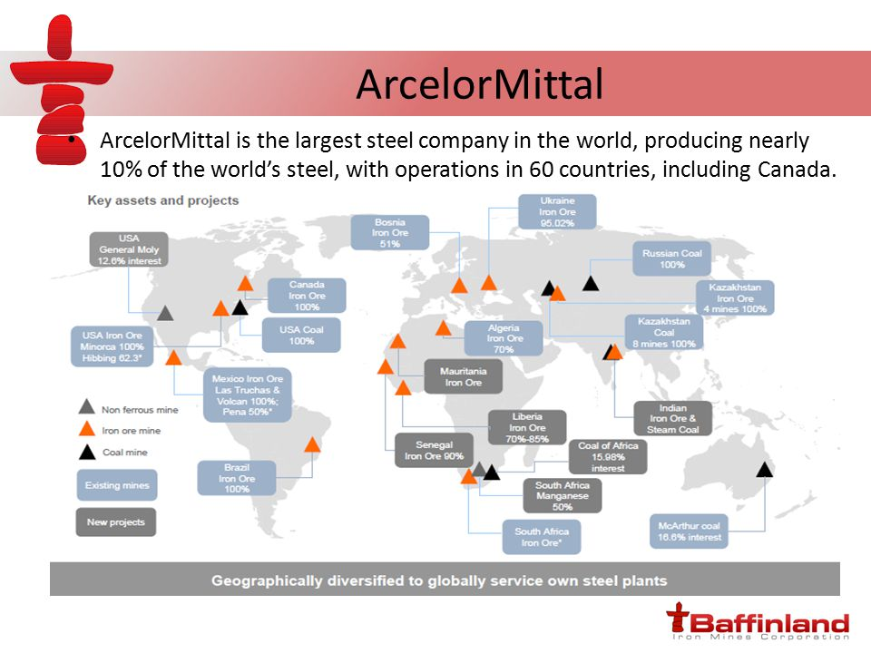 ArcelorMittal ArcelorMittal is the largest steel company in the world, producing nearly 10% of the world's steel, with operations in 60 countries, including Canada.