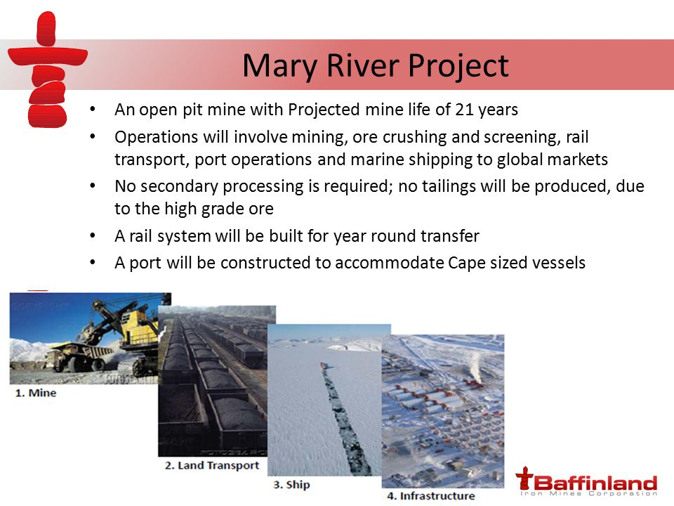 Mary River Project An open pit mine with Projected mine life of 21 years Operations will involve mining, ore crushing and screening, rail transport, port operations and marine shipping to global markets No secondary processing is required; no tailings will be produced, due to the high grade ore A rail system will be built for year round transfer A port will be constructed to accommodate Cape sized vessels